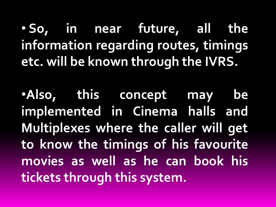 So, in near future, all the information regarding routes, timings etc. will be known through the IVRS. Also, this concept may be implemented in Cinema
