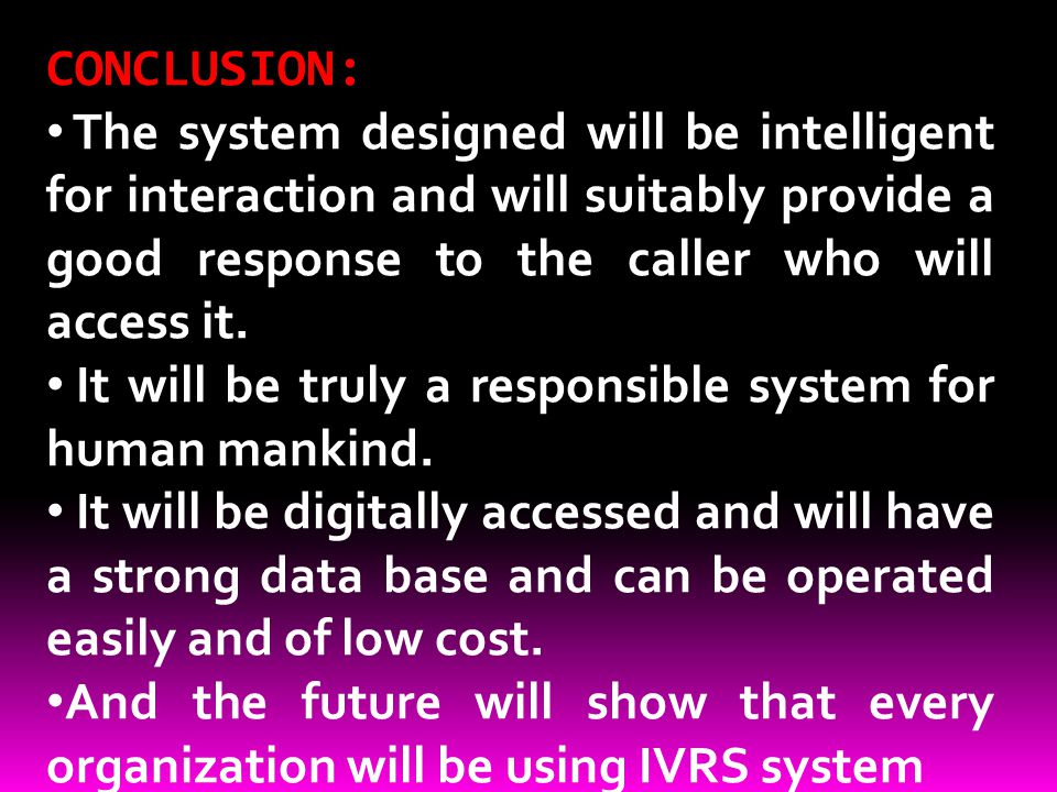 CONCLUSION: The system designed will be intelligent for interaction and will suitably provide a good response to the caller who will access it. It wil