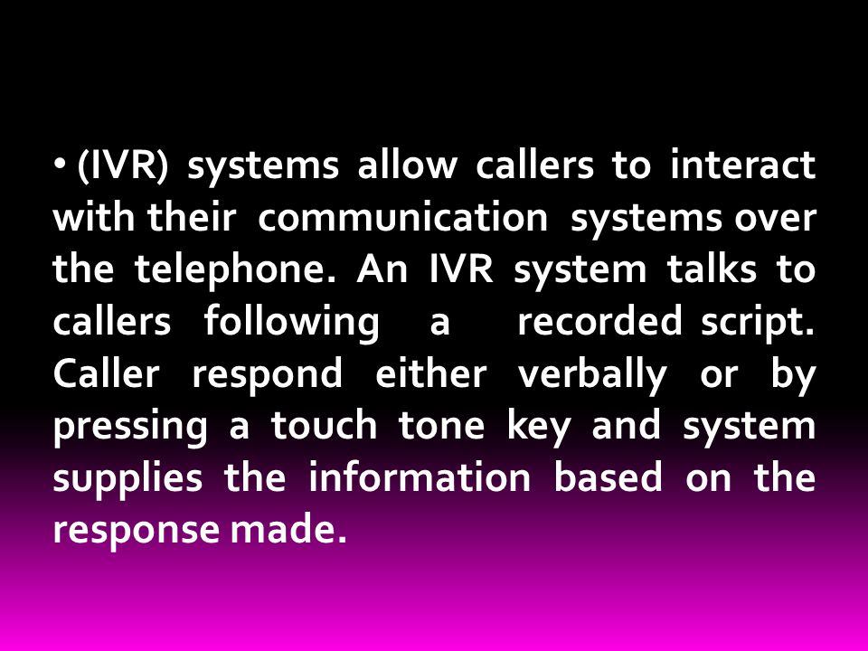 (IVR) systems allow callers to interact with their communication systems over the telephone. An IVR system talks to callers following a recorded scrip