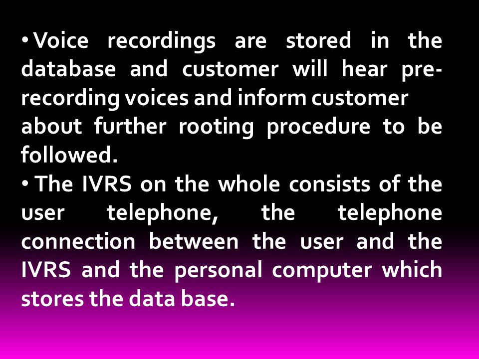 Voice recordings are stored in the database and customer will hear pre- recording voices and inform customer about further rooting procedure to be fol