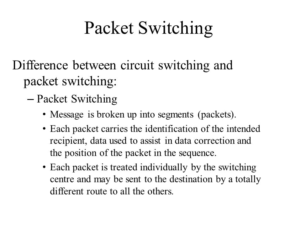 Packet Switching Difference between circuit switching and packet switching: – Packet Switching Message is broken up into segments (packets). Each pack