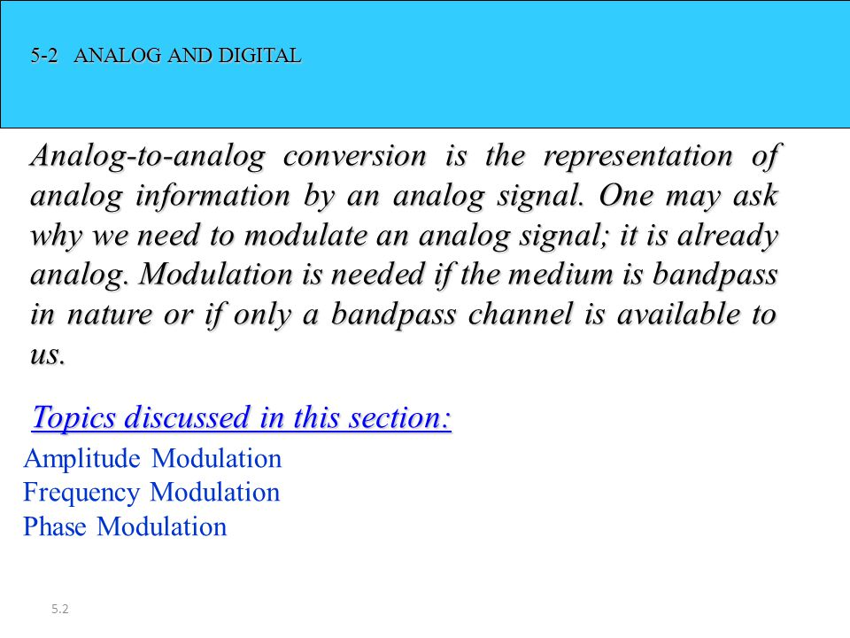 5.2 5-2 ANALOG AND DIGITAL Analog-to-analog conversion is the representation of analog information by an analog signal. One may ask why we need to mod