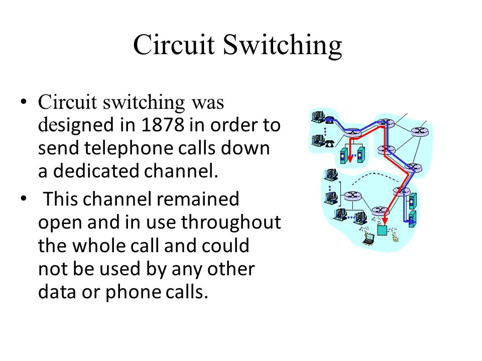 Circuit Switching Circuit switching was de signed in 1878 in order to send telephone calls down a dedicated channel. This channel remained open and in