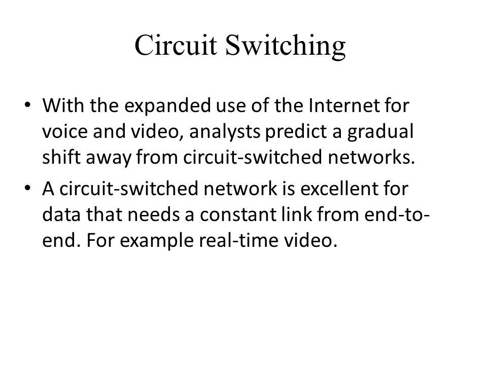 Circuit Switching With the expanded use of the Internet for voice and video, analysts predict a gradual shift away from circuit-switched networks. A c