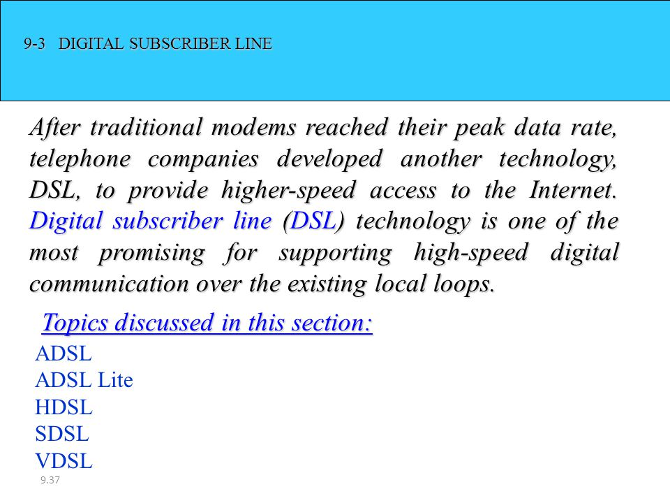 9.37 9-3 DIGITAL SUBSCRIBER LINE After traditional modems reached their peak data rate, telephone companies developed another technology, DSL, to prov