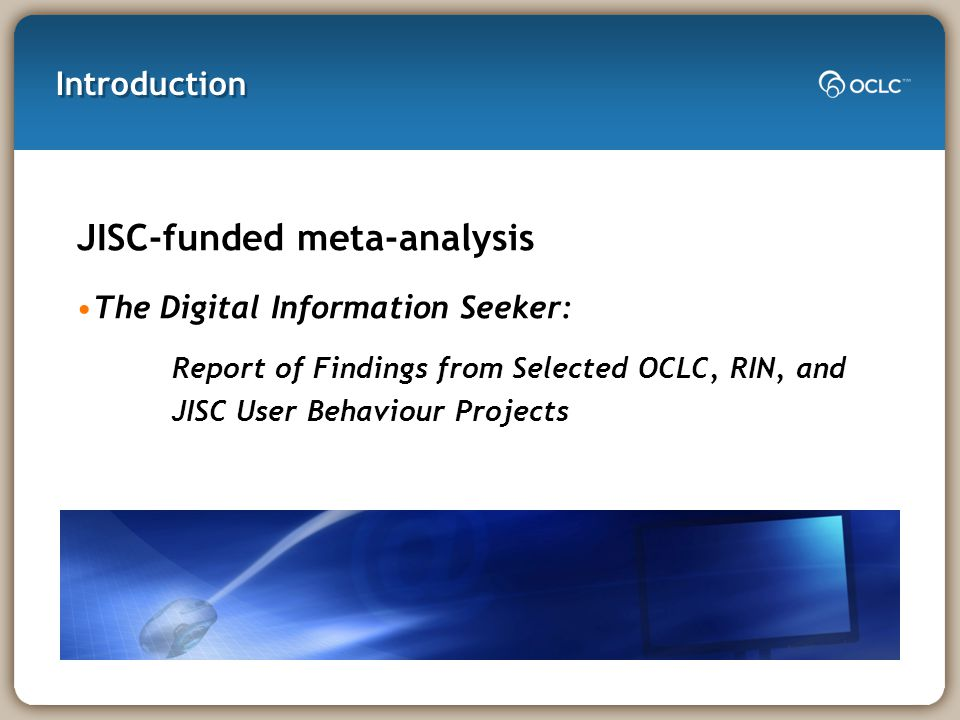 Introduction JISC-funded meta-analysis The Digital Information Seeker: Report of Findings from Selected OCLC, RIN, and JISC User Behaviour Projects