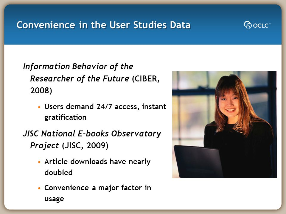 Convenience in the User Studies Data Information Behavior of the Researcher of the Future (CIBER, 2008) Users demand 24/7 access, instant gratification JISC National E-books Observatory Project (JISC, 2009) Article downloads have nearly doubled Convenience a major factor in usage