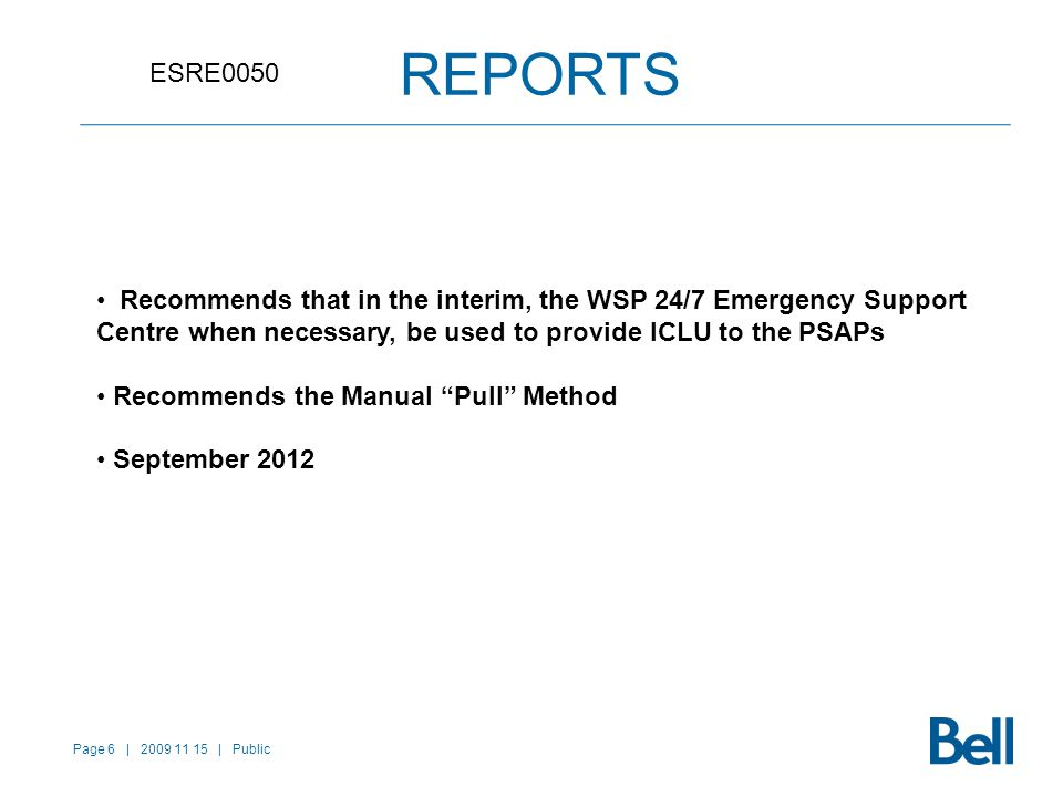 Page 6 | 2009 11 15 | Public REPORTS ESRE0050 Recommends that in the interim, the WSP 24/7 Emergency Support Centre when necessary, be used to provide ICLU to the PSAPs Recommends the Manual Pull Method September 2012