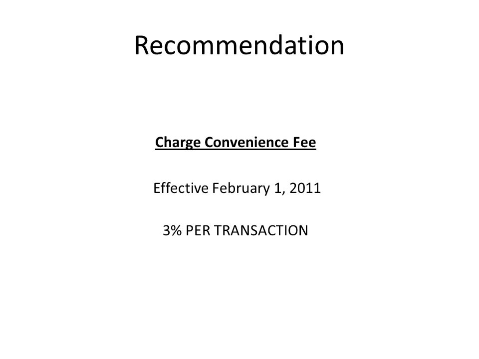 Recommendation Charge Convenience Fee Effective February 1, 2011 3% PER TRANSACTION