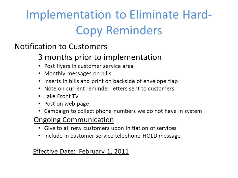 Implementation to Eliminate Hard- Copy Reminders Notification to Customers 3 months prior to implementation Post flyers in customer service area Monthly messages on bills Inserts in bills and print on backside of envelope flap Note on current reminder letters sent to customers Lake Front TV Post on web page Campaign to collect phone numbers we do not have in system Ongoing Communication Give to all new customers upon initiation of services Include in customer service telephone HOLD message Effective Date: February 1, 2011