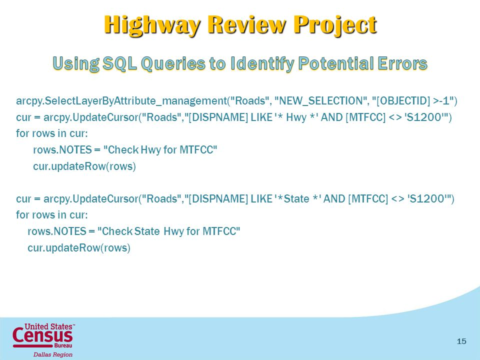 Highway Review Project arcpy.SelectLayerByAttribute_management( Roads , NEW_SELECTION , [OBJECTID] >-1 ) cur = arcpy.UpdateCursor( Roads , [DISPNAME] LIKE * Hwy * AND [MTFCC] <> S1200 ) for rows in cur: rows.NOTES = Check Hwy for MTFCC cur.updateRow(rows) cur = arcpy.UpdateCursor( Roads , [DISPNAME] LIKE *State * AND [MTFCC] <> S1200 ) for rows in cur: rows.NOTES = Check State Hwy for MTFCC cur.updateRow(rows) 15
