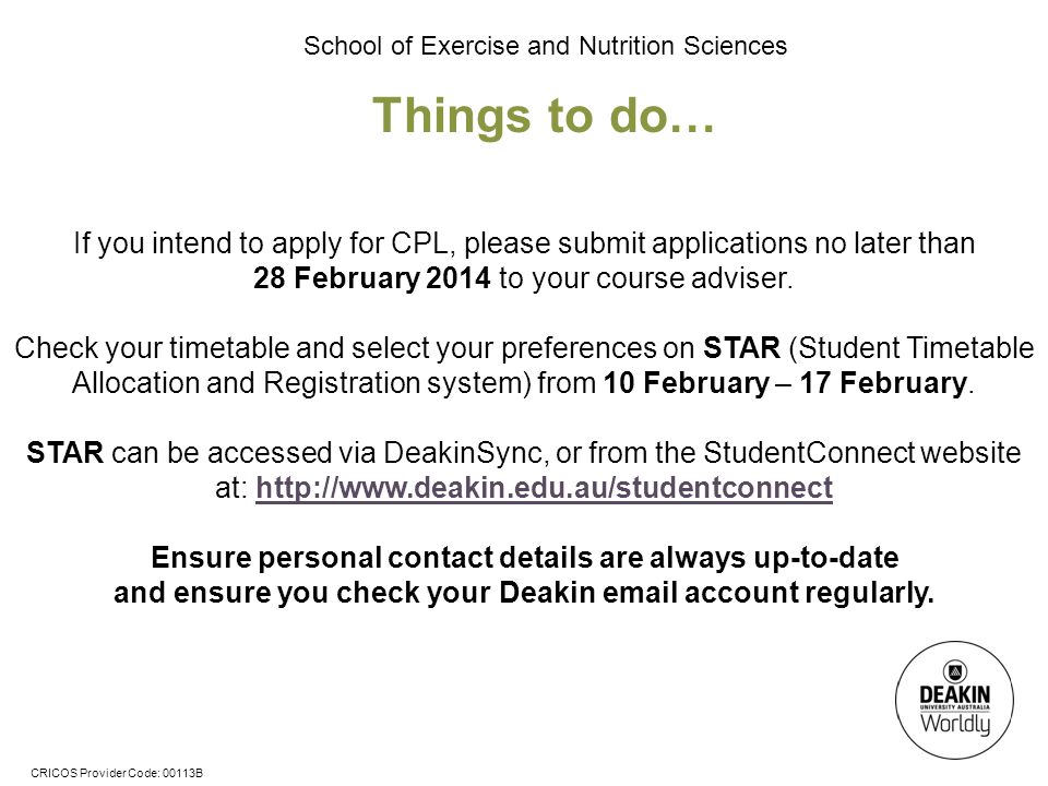 CRICOS Provider Code: 00113B School of Exercise and Nutrition Sciences Things to do… If you intend to apply for CPL, please submit applications no later than 28 February 2014 to your course adviser.