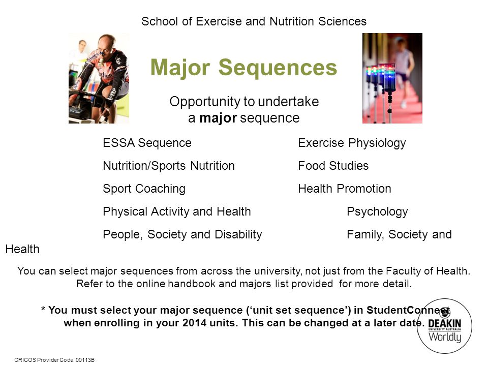 CRICOS Provider Code: 00113B School of Exercise and Nutrition Sciences Major Sequences Opportunity to undertake a major sequence ESSA SequenceExercise Physiology Nutrition/Sports NutritionFood Studies Sport CoachingHealth Promotion Physical Activity and Health Psychology People, Society and DisabilityFamily, Society and Health You can select major sequences from across the university, not just from the Faculty of Health.