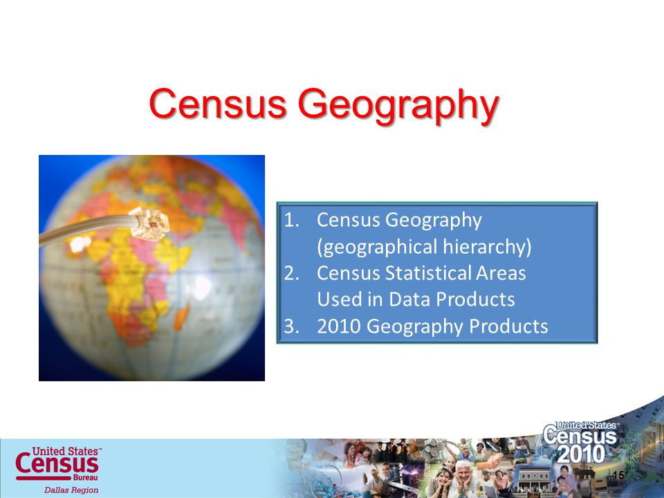 Census Geography 15 1.Census Geography (geographical hierarchy) 2.Census Statistical Areas Used in Data Products 3.2010 Geography Products