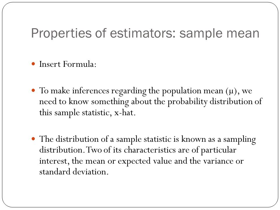 Properties of estimators: sample mean Insert Formula: To make inferences regarding the population mean (µ), we need to know something about the probab