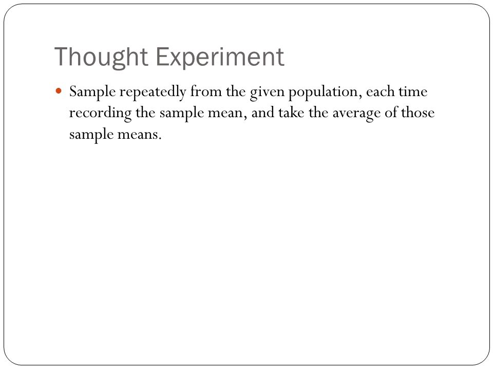 Thought Experiment Sample repeatedly from the given population, each time recording the sample mean, and take the average of those sample means.