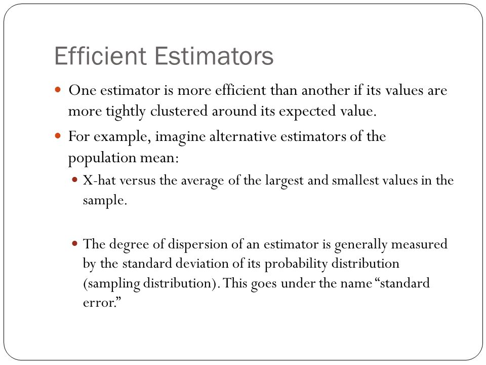 Efficient Estimators One estimator is more efficient than another if its values are more tightly clustered around its expected value. For example, ima