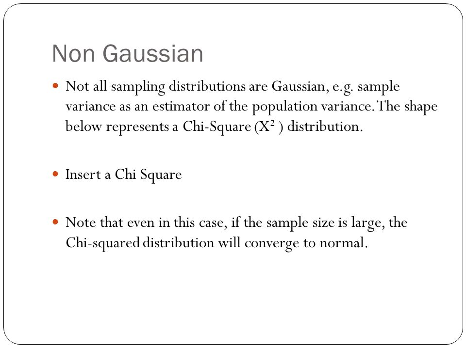 Non Gaussian Not all sampling distributions are Gaussian, e.g. sample variance as an estimator of the population variance. The shape below represents
