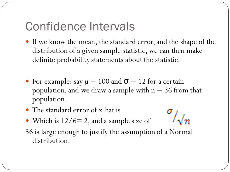 Confidence Intervals If we know the mean, the standard error, and the shape of the distribution of a given sample statistic, we can then make definite