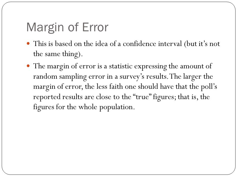 Margin of Error This is based on the idea of a confidence interval (but its not the same thing). The margin of error is a statistic expressing the amo