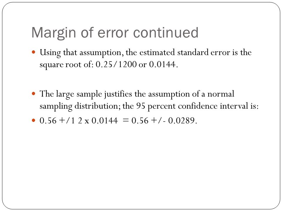 Margin of error continued Using that assumption, the estimated standard error is the square root of: 0.25/1200 or 0.0144. The large sample justifies t