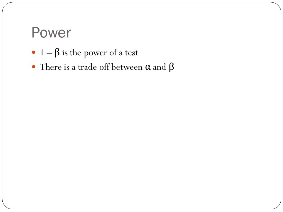Power 1 – β is the power of a test There is a trade off between α and β
