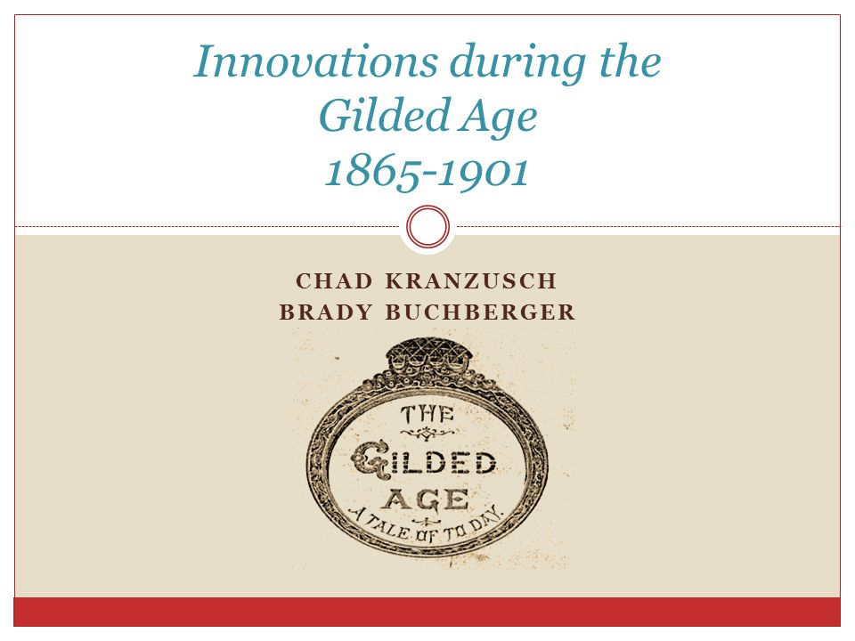 CHAD KRANZUSCH BRADY BUCHBERGER Innovations during the Gilded Age 1865-1901