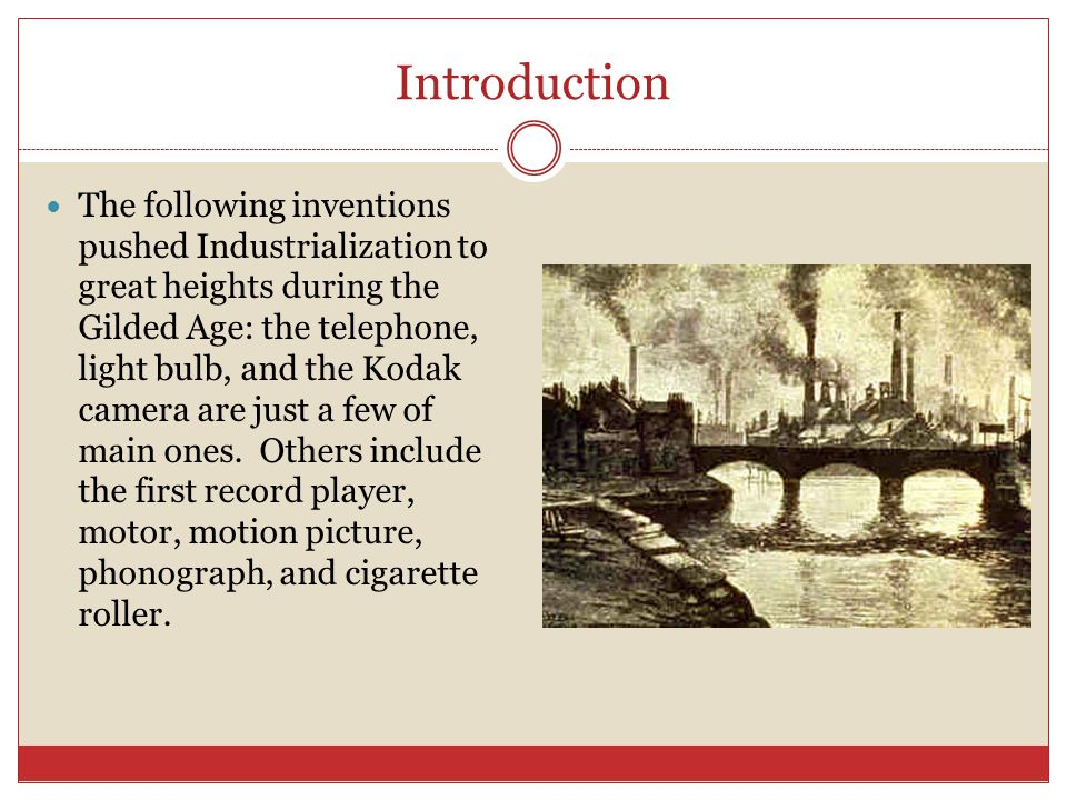 Introduction The following inventions pushed Industrialization to great heights during the Gilded Age: the telephone, light bulb, and the Kodak camera are just a few of main ones.