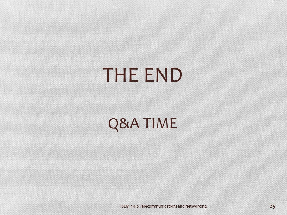 THE END Q&A TIME ISEM 3410 Telecommunications and Networking 25