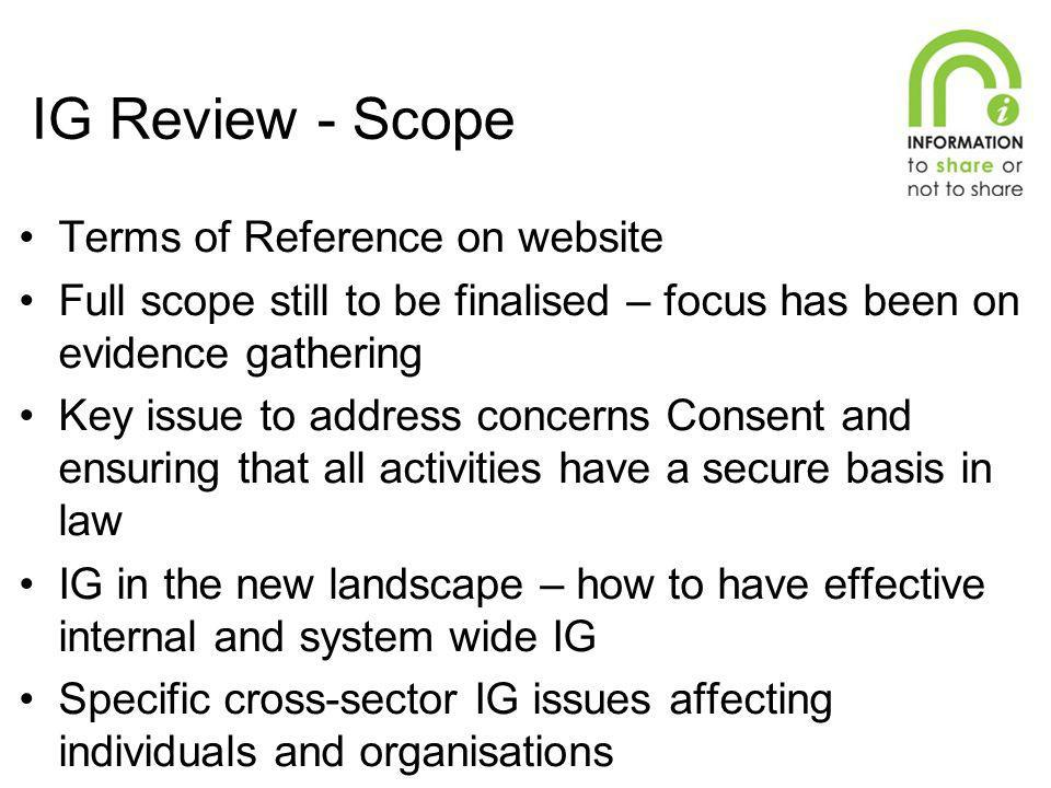 IG Review - Scope Terms of Reference on website Full scope still to be finalised – focus has been on evidence gathering Key issue to address concerns