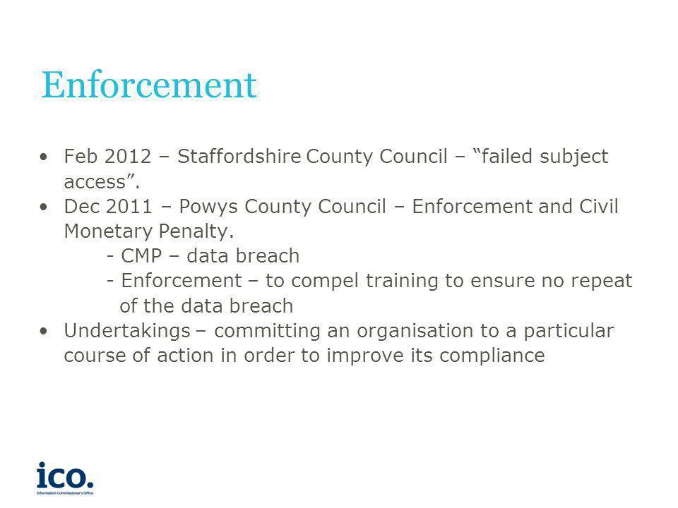 Enforcement Feb 2012 – Staffordshire County Council – failed subject access. Dec 2011 – Powys County Council – Enforcement and Civil Monetary Penalty.