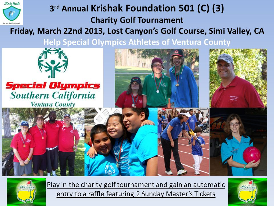 3 rd Annual Krishak Foundation 501 (C) (3) Charity Golf Tournament Friday, March 22nd 2013, Lost Canyons Golf Course, Simi Valley, CA Help Special Olympics Athletes of Ventura County Play in the charity golf tournament and gain an automatic entry to a raffle featuring 2 Sunday Masters Tickets
