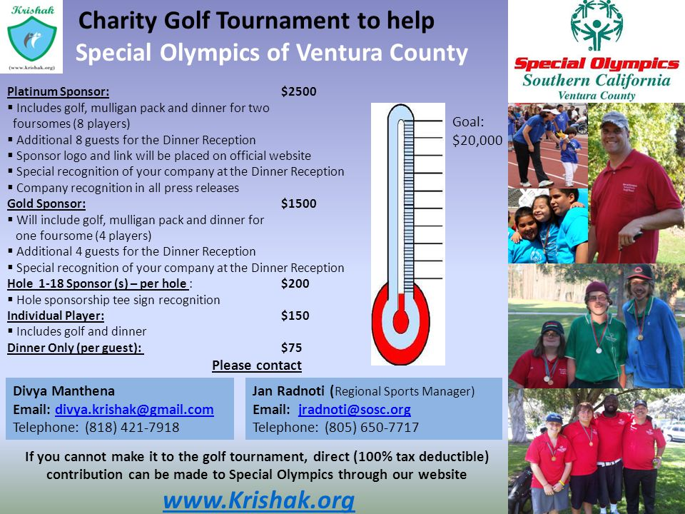 Charity Golf Tournament to help Special Olympics of Ventura County Platinum Sponsor:$2500 Includes golf, mulligan pack and dinner for two foursomes (8 players) Additional 8 guests for the Dinner Reception Sponsor logo and link will be placed on official website Special recognition of your company at the Dinner Reception Company recognition in all press releases Gold Sponsor:$1500 Will include golf, mulligan pack and dinner for one foursome (4 players) Additional 4 guests for the Dinner Reception Special recognition of your company at the Dinner Reception Hole 1-18 Sponsor (s) – per hole :$200 Hole sponsorship tee sign recognition Individual Player:$150 Includes golf and dinner Dinner Only (per guest):$75 Please contact If you cannot make it to the golf tournament, direct (100% tax deductible) contribution can be made to Special Olympics through our website www.Krishak.org Goal: $20,000 Divya Manthena Email: divya.krishak@gmail.comdivya.krishak@gmail.com Telephone: (818) 421-7918 Jan Radnoti ( Regional Sports Manager) Email: jradnoti@sosc.orgjradnoti@sosc.org Telephone: (805) 650-7717