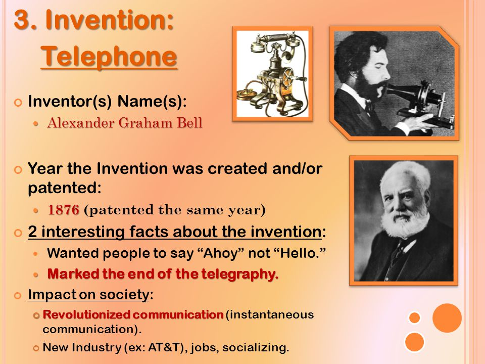 3. Invention: Telephone Telephone Inventor(s) Name(s): Alexander Graham Bell Alexander Graham Bell Year the Invention was created and/or patented: 187
