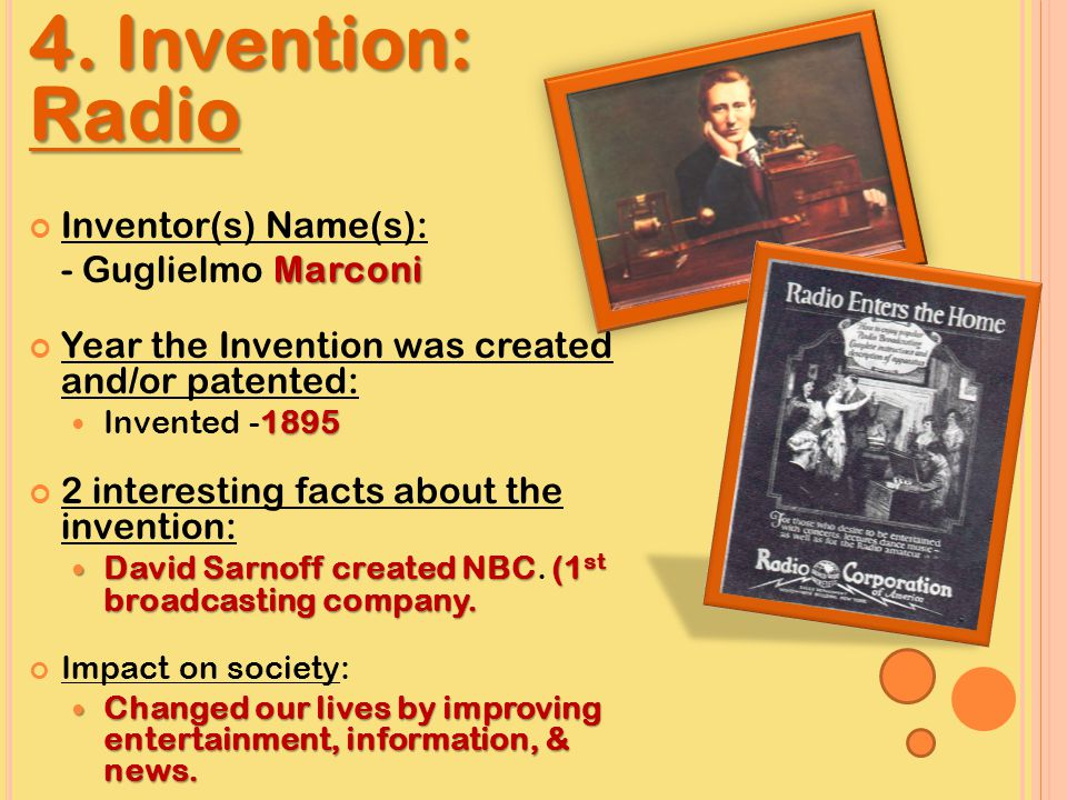 4. Invention: Radio Inventor(s) Name(s): Marconi - Guglielmo Marconi Year the Invention was created and/or patented: 1895 Invented -1895 2 interesting
