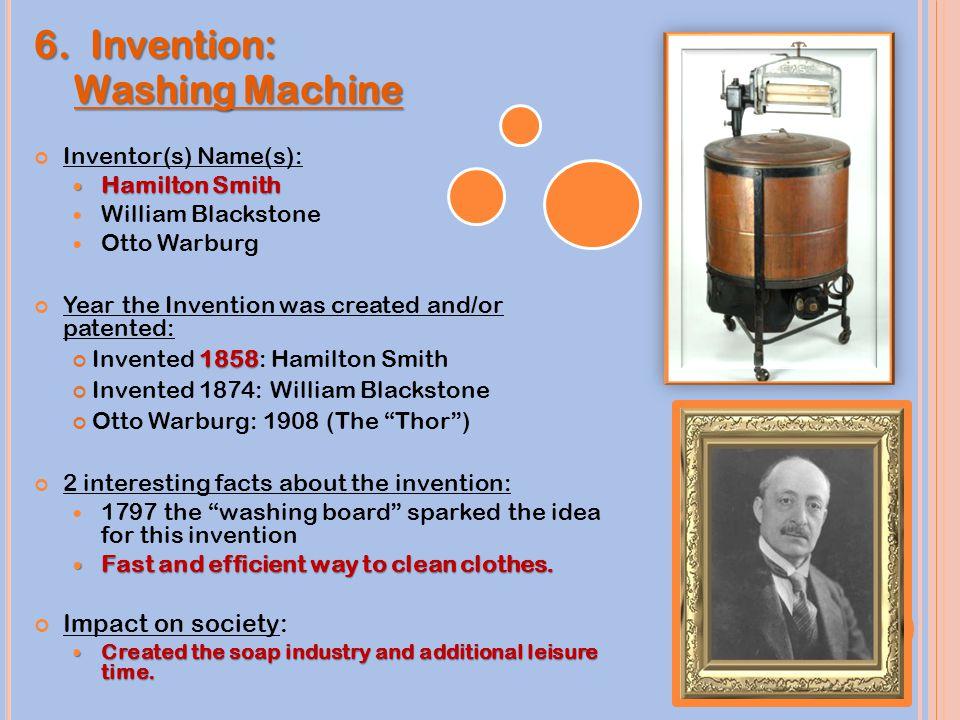 6. Invention: Washing Machine Washing Machine Inventor(s) Name(s): Hamilton Smith Hamilton Smith William Blackstone Otto Warburg Year the Invention wa