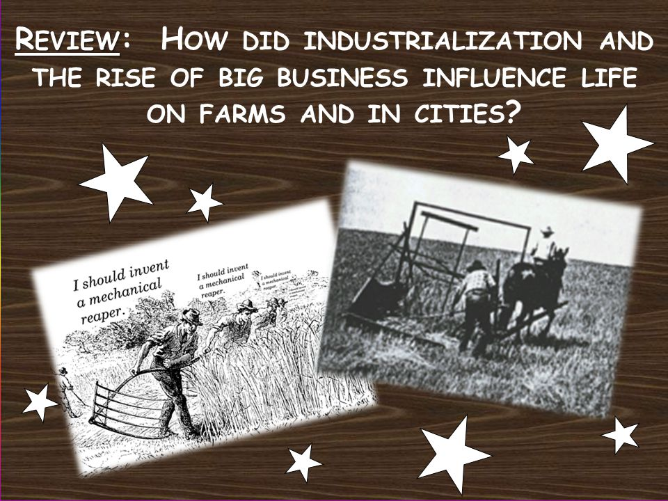 R EVIEW R EVIEW : H OW DID INDUSTRIALIZATION AND THE RISE OF BIG BUSINESS INFLUENCE LIFE ON FARMS AND IN CITIES