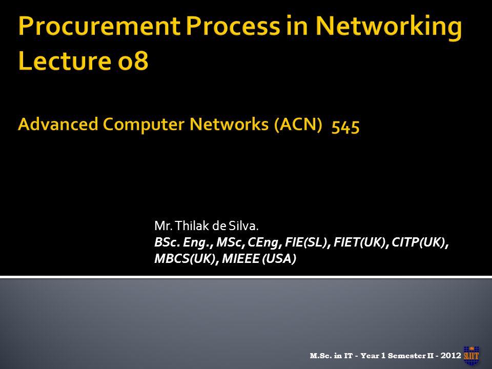 Mr. Thilak de Silva. BSc. Eng., MSc, CEng, FIE(SL), FIET(UK), CITP(UK), MBCS(UK), MIEEE (USA) M.Sc. in IT - Year 1 Semester II - 2012
