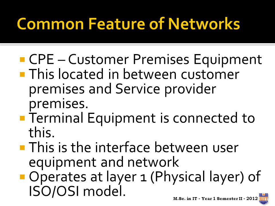 CPE – Customer Premises Equipment This located in between customer premises and Service provider premises.