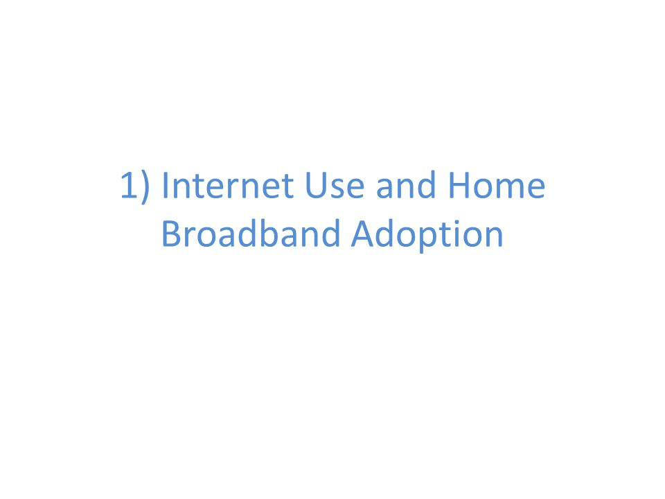 1) Internet Use and Home Broadband Adoption