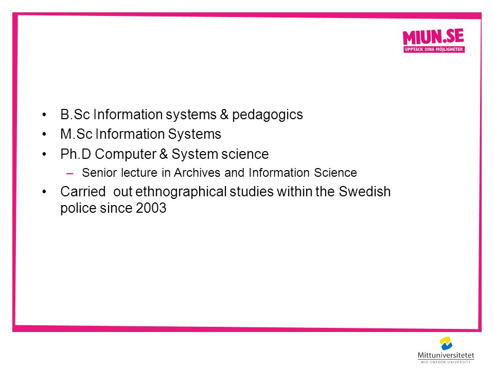 B.Sc Information systems & pedagogics M.Sc Information Systems Ph.D Computer & System science –Senior lecture in Archives and Information Science Carried out ethnographical studies within the Swedish police since 2003