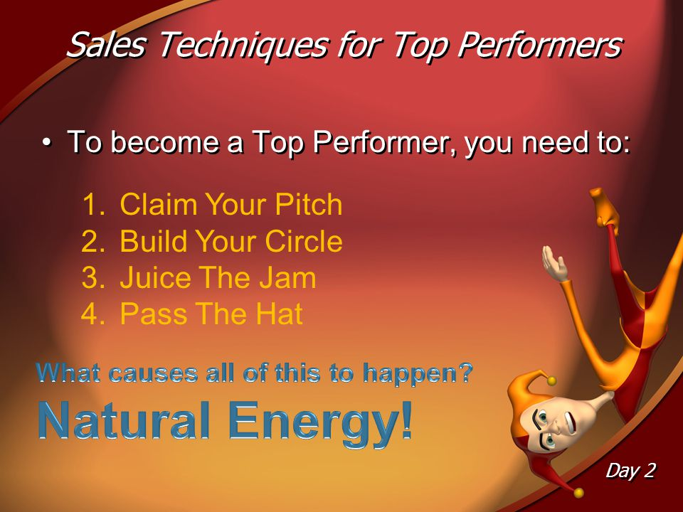 Sales Techniques for Top Performers Day 2 To become a Top Performer, you need to: 1.Claim Your Pitch 2.Build Your Circle 3.Juice The Jam 4.Pass The Hat