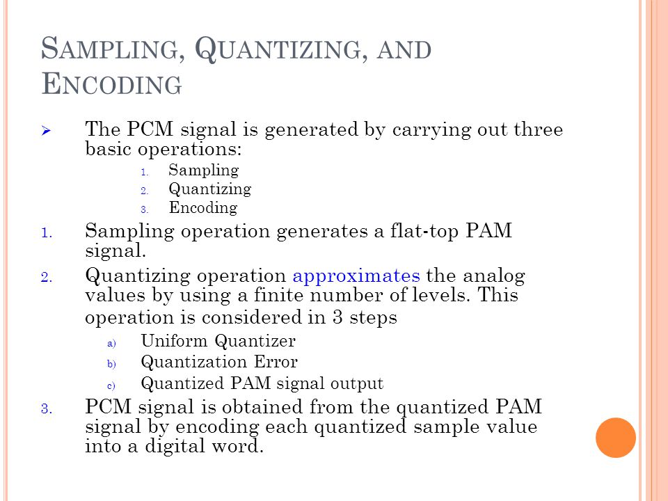 S AMPLING, Q UANTIZING, AND E NCODING The PCM signal is generated by carrying out three basic operations: 1. Sampling 2. Quantizing 3. Encoding 1. Sam