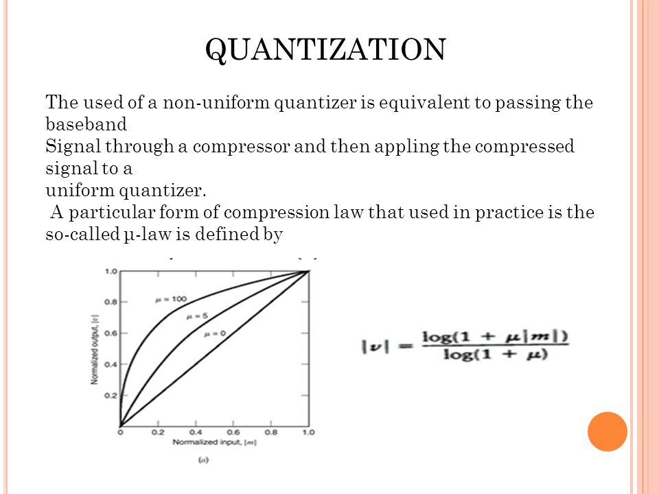 QUANTIZATION The used of a non-uniform quantizer is equivalent to passing the baseband Signal through a compressor and then appling the compressed sig