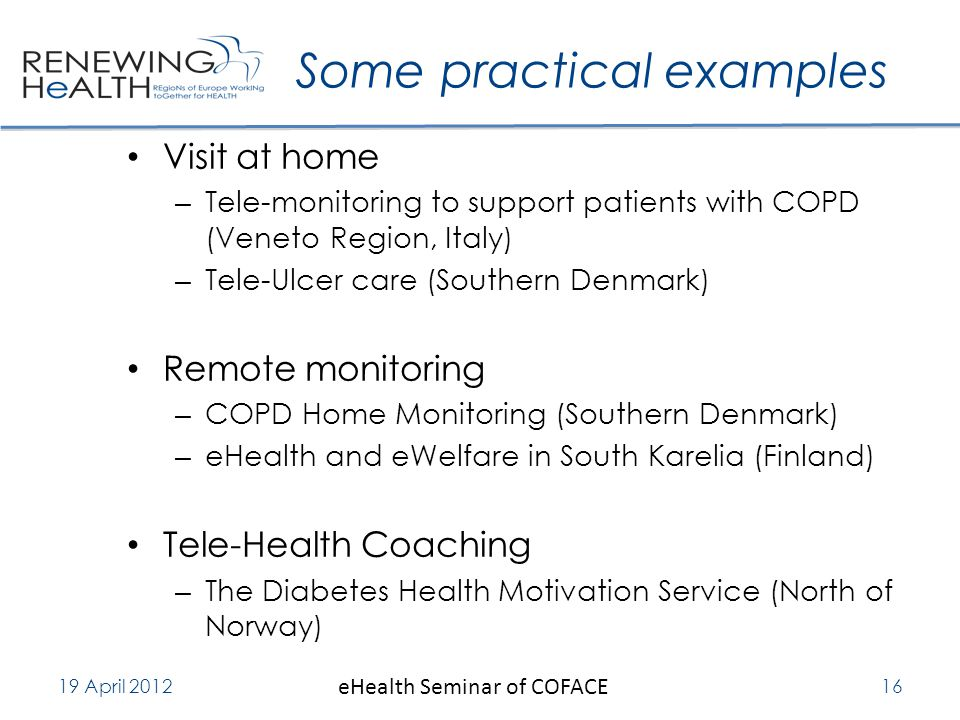 Some practical examples Visit at home – Tele-monitoring to support patients with COPD (Veneto Region, Italy) – Tele-Ulcer care (Southern Denmark) Remote monitoring – COPD Home Monitoring (Southern Denmark) – eHealth and eWelfare in South Karelia (Finland) Tele-Health Coaching – The Diabetes Health Motivation Service (North of Norway) 19 April 2012 eHealth Seminar of COFACE 16