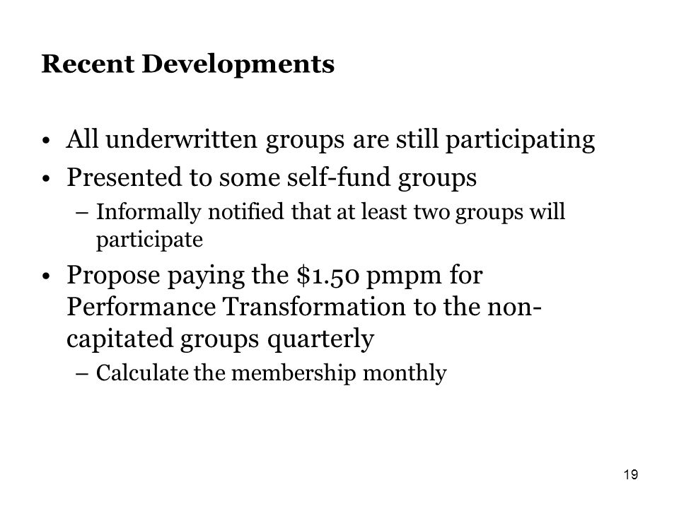 Recent Developments All underwritten groups are still participating Presented to some self-fund groups –Informally notified that at least two groups will participate Propose paying the $1.50 pmpm for Performance Transformation to the non- capitated groups quarterly –Calculate the membership monthly 19