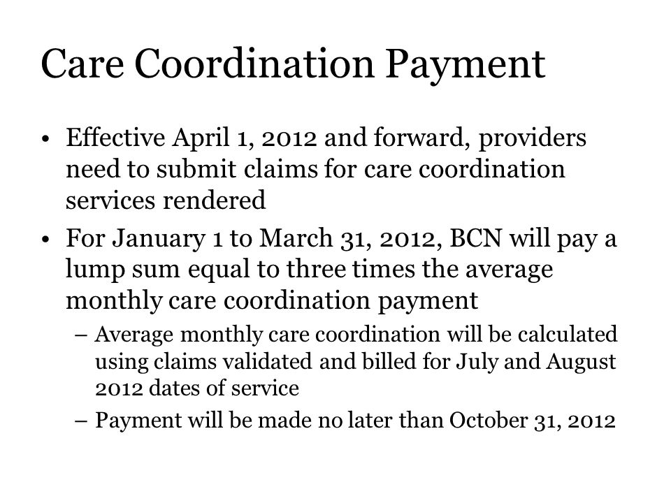 Care Coordination Payment Effective April 1, 2012 and forward, providers need to submit claims for care coordination services rendered For January 1 to March 31, 2012, BCN will pay a lump sum equal to three times the average monthly care coordination payment –Average monthly care coordination will be calculated using claims validated and billed for July and August 2012 dates of service –Payment will be made no later than October 31, 2012