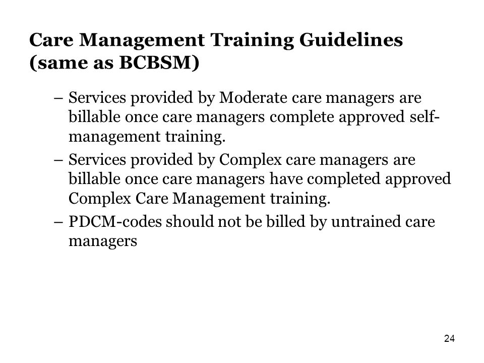 Care Management Training Guidelines (same as BCBSM) –Services provided by Moderate care managers are billable once care managers complete approved self- management training.