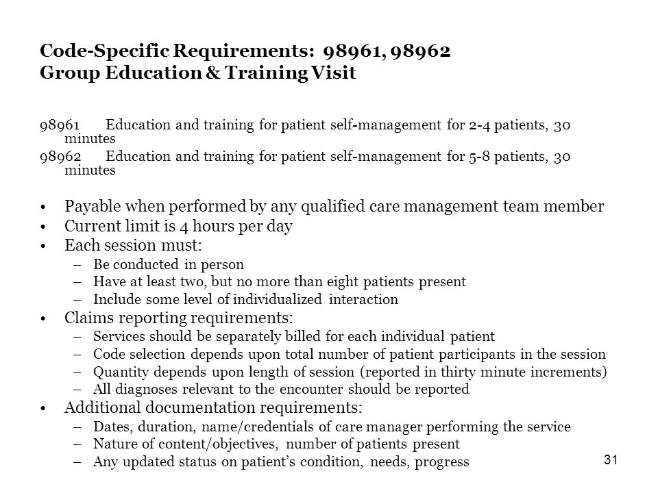31 Code-Specific Requirements: 98961, 98962 Group Education & Training Visit 98961Education and training for patient self-management for 2-4 patients, 30 minutes 98962Education and training for patient self-management for 5-8 patients, 30 minutes Payable when performed by any qualified care management team member Current limit is 4 hours per day Each session must: –Be conducted in person –Have at least two, but no more than eight patients present –Include some level of individualized interaction Claims reporting requirements: –Services should be separately billed for each individual patient –Code selection depends upon total number of patient participants in the session –Quantity depends upon length of session (reported in thirty minute increments) –All diagnoses relevant to the encounter should be reported Additional documentation requirements: –Dates, duration, name/credentials of care manager performing the service –Nature of content/objectives, number of patients present –Any updated status on patients condition, needs, progress
