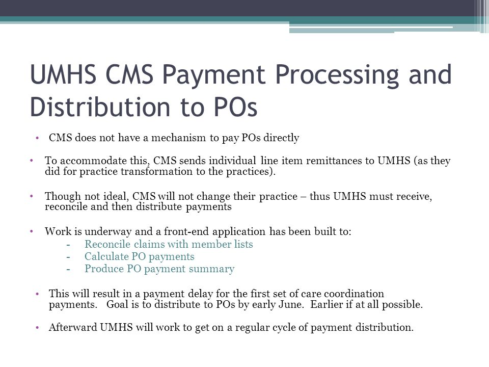 UMHS CMS Payment Processing and Distribution to POs CMS does not have a mechanism to pay POs directly To accommodate this, CMS sends individual line item remittances to UMHS (as they did for practice transformation to the practices).